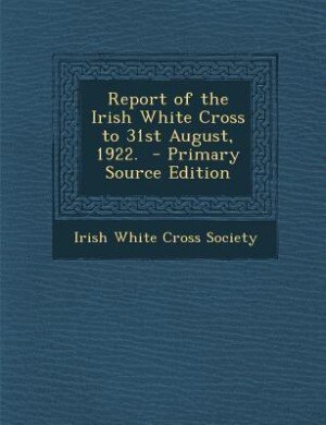 Report of the Irish White Cross to 31st August, 1922.  - Primary Source Edition by Irish White Cross Society