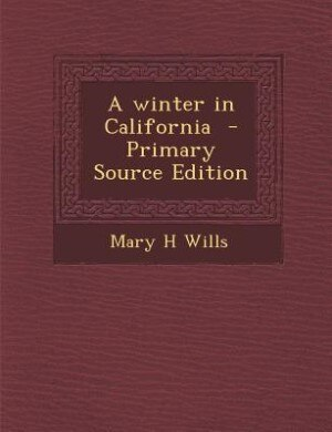 A winter in California  - Primary Source Edition by Mary H Wills