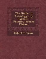 The Guide to Astrology, by Raphael - Primary Source Edition