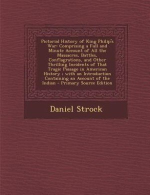 Pictorial History of King Philip's War: Comprising a Full and Minute Account of All the Massacres, Battles, Conflagrations, and Other Thril by Daniel Strock