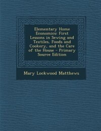 Elementary Home Economics: First Lessons in Sewing and Textiles, Foods and Cookery, and the Care of…