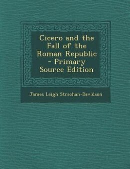 Book Cicero and the Fall of the Roman Republic by James Leigh Strachan-Davidson