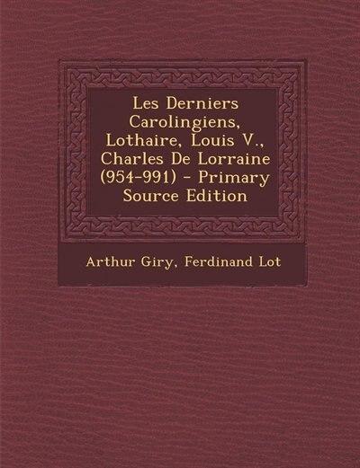 Les Derniers Carolingiens, Lothaire, Louis V., Charles De Lorraine (954-991) - Primary Source Edition by Arthur Giry