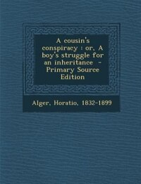 A cousin's conspiracy: or, A boy's struggle for an inheritance  - Primary Source Edition