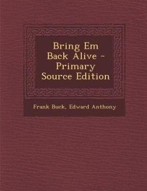 Bring Em Back Alive - Primary Source Edition by Frank Buck