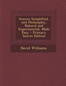 Book Science Simplified, and Philosophy, Natural and Experimental, Made Easy - Primary Source Edition by David Williams
