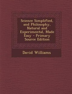 Science Simplified, and Philosophy, Natural and Experimental, Made Easy - Primary Source Edition