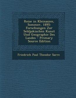 Book Reise in Kleinasien, Sommer, 1895: Forschungen Zur Seldjukischen Kunst Und Geographie Des Landes by Friedrich Paul Theodor Sarre