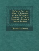 Zofloya; Or, the Moor: A Romance of the Fifteenth Century. in Three Volumes - Primary Source Edition