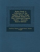 Robin Hood: A Collection of the Popular Poems, Songs and Ballads Relative to That Celebrated…