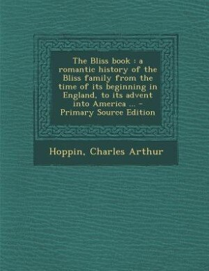 The Bliss book: a romantic history of the Bliss family from the time of its beginning in England, to its advent int by Charles Arthur Hoppin