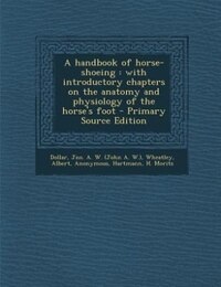 A handbook of horse-shoeing: with introductory chapters on the anatomy and physiology of the horse…