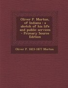 Oliver P. Morton, of Indiana: a sketch of his life and public services  - Primary Source Edition