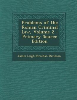 Book Problems of the Roman Criminal Law, Volume 2 - Primary Source Edition by James Leigh Strachan-Davidson