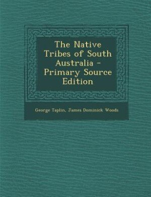 The Native Tribes of South Australia - Primary Source Edition by George Taplin