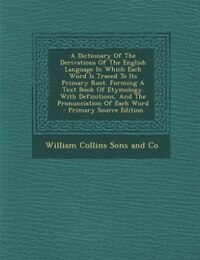 A Dictionary Of The Derivations Of The English Language In Which Each Word Is Traced To Its Primary…