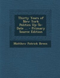Thirty Years of New York Politics Up-To-Date ... - Primary Source Edition