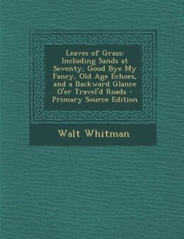 Book Leaves of Grass: Including Sands at Seventy, Good Bye My Fancy, Old Age Echoes, and a Backward… by Walt Whitman
