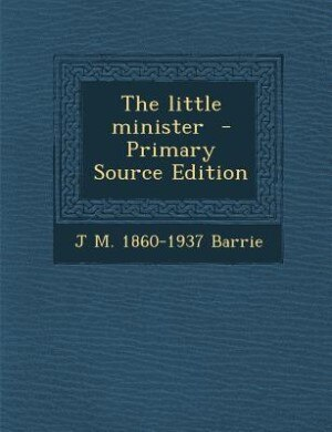 The little minister  - Primary Source Edition by J M. 1860-1937 Barrie