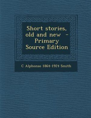Short stories, old and new  - Primary Source Edition by C Alphonso 1864-1924 Smith