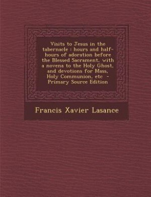 Visits to Jesus in the tabernacle: hours and half-hours of adoration before the Blessed Sacrament, with a novena to the Holy Ghost, an by Francis Xavier Lasance