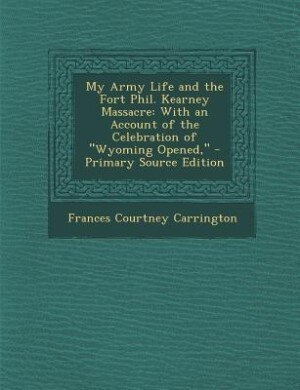My Army Life and the Fort Phil. Kearney Massacre: With an Account of the Celebration of Wyoming Opened, - Primary Source Edition by Frances Courtney Carrington
