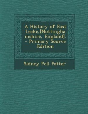 A History of East Leake,[Nottinghamshire, England]. - Primary Source Edition by Sidney Pell Potter
