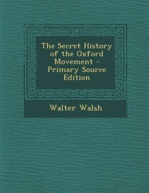 The Secret History of the Oxford Movement - Primary Source Edition by Walter Walsh