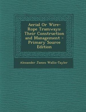 Aerial Or Wire-Rope Tramways: Their Construction and Management - Primary Source Edition by Alexander James Wallis-Tayler