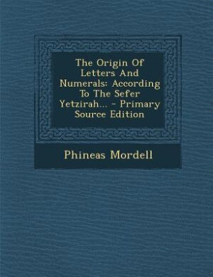 The Origin Of Letters And Numerals: According To The Sefer Yetzirah... - Primary Source Edition by Phineas Mordell