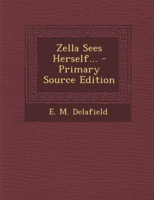 Zella Sees Herself... - Primary Source Edition by E. M. Delafield