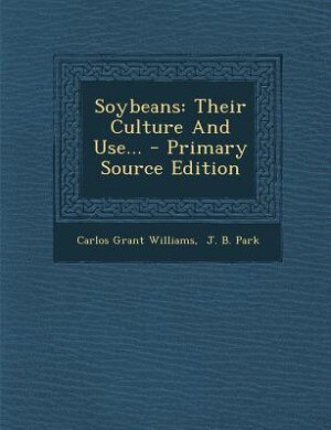 Soybeans: Their Culture And Use... - Primary Source Edition by Carlos Grant Williams
