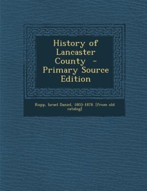 History of Lancaster County  - Primary Source Edition by Israel Daniel 1803-1878. [from ol Rupp