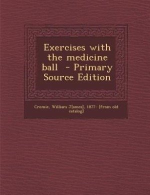 Exercises with the medicine ball  - Primary Source Edition by William J[ames] 1877- [from old Cromie