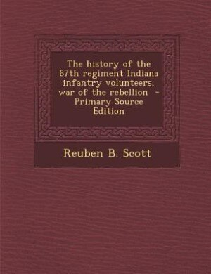 The history of the 67th regiment Indiana infantry volunteers, war of the rebellion  - Primary Source Edition by Reuben B. Scott