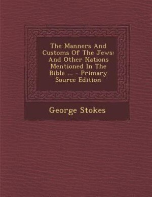 The Manners And Customs Of The Jews: And Other Nations Mentioned In The Bible ... - Primary Source Edition by George Stokes