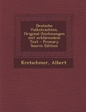 Deutsche Volkstrachten, Original-Zeichnungen mit erklärendem Text - Primary Source Edition by Albert Kretschmer