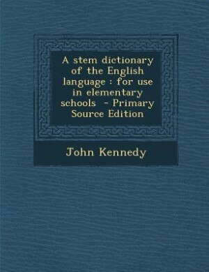 A stem dictionary of the English language: for use in elementary schools  - Primary Source Edition by John Kennedy