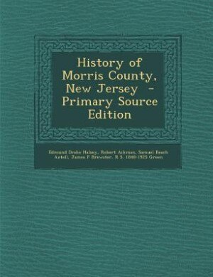 History of Morris County, New Jersey  - Primary Source Edition by Edmund Drake Halsey