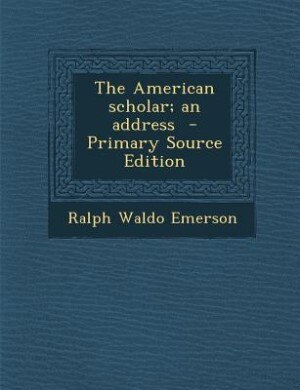The American scholar; an address  - Primary Source Edition by Ralph Waldo Emerson
