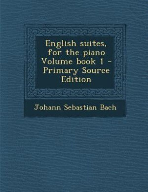 English suites, for the piano Volume book 1 - Primary Source Edition by Johann Sebastian Bach