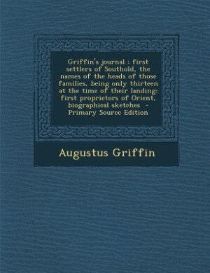 Griffin's journal: first settlers of Southold, the names of the heads of those families, being only thirteen at the ti by Augustus Griffin