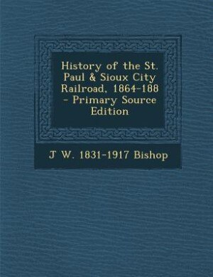History of the St. Paul & Sioux City Railroad, 1864-188 - Primary Source Edition by J W. 1831-1917 Bishop