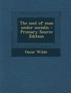 The soul of man under socialis - Primary Source Edition by Oscar Wilde