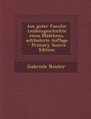 Aus guter Familie: Leidensgeschichte eines Mädchens, achtzehnte Auflage - Primary Source Edition by Gabriele Reuter