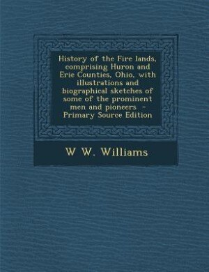 History of the Fire lands, comprising Huron and Erie Counties, Ohio, with illustrations and biographical sketches of some of the prominent men and pio by W W. Williams
