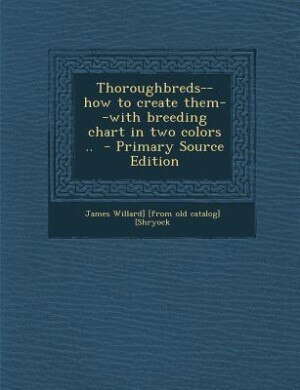 Thoroughbreds--how to create them--with breeding chart in two colors ..  - Primary Source Edition by James Willard] [from old catal [Shryock