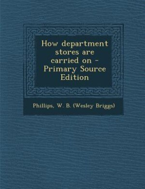 How department stores are carried on - Primary Source Edition by W B. Phillips