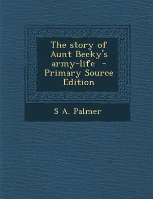 The story of Aunt Becky's army-life  - Primary Source Edition by S A. Palmer
