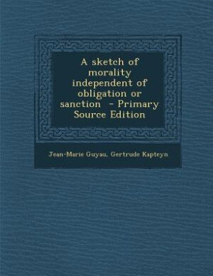A sketch of morality independent of obligation or sanction  - Primary Source Edition by Jean-Marie Guyau